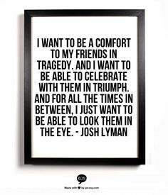 I want to be a comfort to my friends in tragedy. And I want to be able to celebrate with them in triumph. And for all the times in between, I just want to be able to look them in the eye. - Josh Lyman (The West Wing)