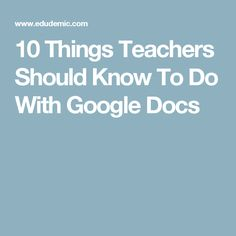 10 Things Teachers Should Know To Do With Google Docs