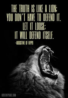 Positive Quote: The thruth is like a lion; you don´t have to defend it. Let it loose; it will defend itself. www.HealthyPlace.com