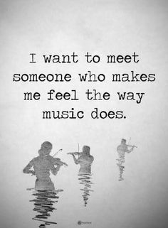 Quotes I want to meet someone who makes me feel the way music does