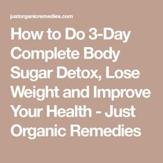 How to Do 3-Day Complete Body Sugar Detox, Lose Weight and Improve Your Health - Just Organic Remedies