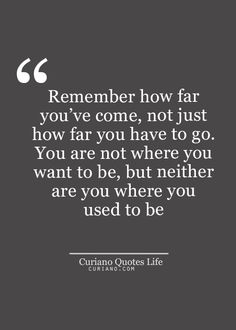 Remember how far you've come, not just how far you have to go. You are not where you want to be, but neither are you where you used to be.