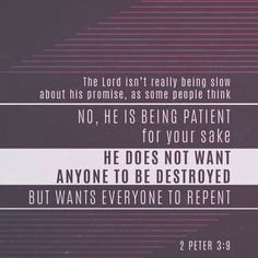 """""""The Lord is not slow concerning his promise, as some regard slowness, but is being patient toward you, because he does not wish for any to perish but for all to come to repentance."""" 2 Peter 3:9 NET http://bible.com/107/2pe.3.9.net"""