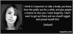I think it's important to take a break, you know, from the public eye for a while, and give people a chance to miss you. I want longevity. I don't want to get out there and run myself ragged and spread myself thin. (Aaliyah) #quotes #quote #quotations #Aaliyah