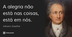 A alegria não está nas coisas, está em nós. — Johann Goethe