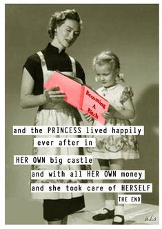 So true! I'm glad I have my own castle, my own money, and extremely independent! YAY!