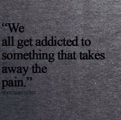 We all get addicted to something that takes the pain away and my addiction is .... You