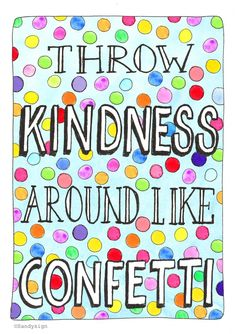 Throw kindness around like confetti  quote illustration made with love  http://sandysign.nl