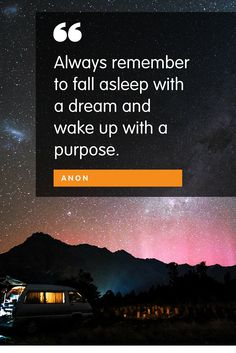 Always remember to fall asleep with a dream and wake up with a purpose.  And be sure to turn that purpose into a plan!