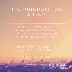 THE KINGDOM HAS A KING Only in serving the King of the Kingdom… can our good deeds be in honour of The King.   Bear fruit in keeping with repentance. Matthew 3:8