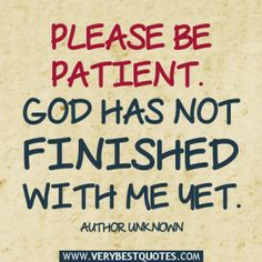 Please be patient . God has not finished with me yet . ~Author Unknown