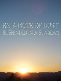 """""""...on a mote of dust, suspended in a sunbeam"""" Carl Sagan"""