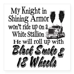 My knight in shining armor won't ride up on a white stallion, he will roll up with black smoke & 18 wheels!