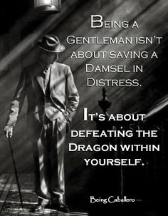Being a Gentleman isn't about saving a Damsel in Distress. It's about defeating the Dragon within yourself. -Being Caballero- Short article on the importance of self-discipline. Gentleman Stil, Gentleman Rules, True Gentleman, Being A Gentleman, Great Quotes, Quotes To Live By, Me Quotes, Motivational Quotes, Inspirational Quotes