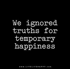 We ignored truths for temporary happiness. Live life happy quotes, positive art posters, picture quote, and happiness advice. Great Quotes, Quotes To Live By, Inspirational Quotes, Take Me Back Quotes, Motivational Quotes, Pointless Quotes, Words Quotes, Me Quotes, Sayings