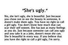 perfect.And not just a girl. No one should be called ugly. Guys can get hurt to you know.