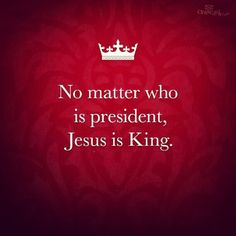 No matter who is president, Jesus is King.