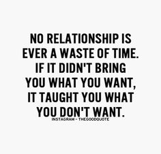 No relationship is ever a waste of time. If it didn't bring you what you want, it taught you what you don't want.