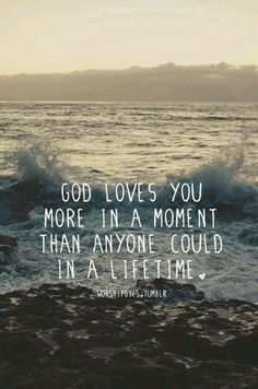 it's crazy to think about this. right now, imagine the people that you love the most in this world. God loves you SO much more than that.