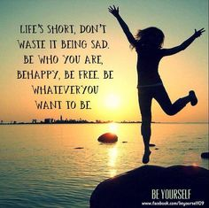 Life's short, don't waste it being sad. Be who you are, be happy, be free. Be whatever you want to be.