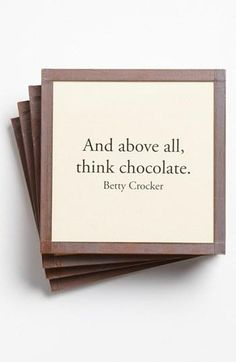 Above all, think chocolate. -Betty Crocker