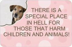 There is a Special Place in HELL for Those That Harm Children and Animals!