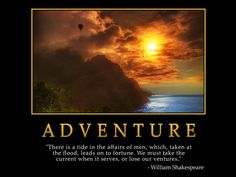 Adventure there is a tide in the affairs of men which taken at  The flood leads on to fortune we must take the current when it serves   or lose our ventures