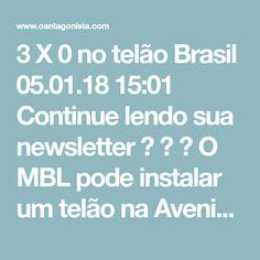 3 X 0 no telão Brasil  05.01.18 15:01  Continue lendo sua newsletter    O MBL pode instalar um telão na Avenida Paulista para acompanhar o julgamento de Lula no TRF-4, diz o Estadão.  O melhor placar é 3 X 0, sem prorrogação.