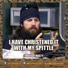 Duck Dynasty Jase, I have christened it with my spittle.