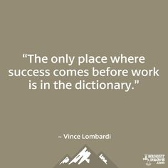 """""""The only place where success comes before work is in the dictionary."""" ~ Vince Lombardi"""