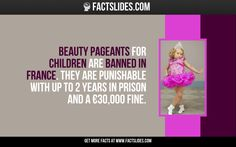 Beauty pageants for children are banned in France. They are punishable with up to 2 years in prison and a €30,000 fine.