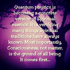 Quantum physics is becoming a concrete version of spiritual essence.  It is verifying many things spiritual traditions have always known.  Most importantly, consciousness, not matter, is the ground of all being.  It comes first...