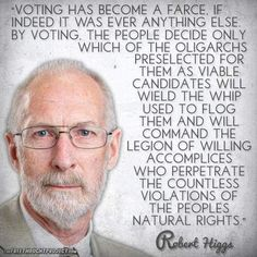 """""""Voting has become a farce, if indeed it was ever anything else. By voting, the people decide only which of the oligarchs preselected for them as viable candidates will weild the whip used to flog them and will command the legion of willing accomplices who perpetrate the countless violations of the people's natural rights."""" - Robert Higgs"""