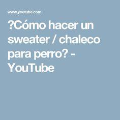 ♥Cómo hacer un sweater / chaleco para perro♥ - YouTube