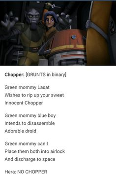 Chopper: Green mommy Lasat wishes to rip up your sweet Innocent Chopper. Green mommy blue boy intends to disassemble adorable droid. Green mommy can I place them both into airlock and discharge them into space?  Hera: NO CHOPPER.