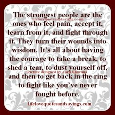 The strongest people are the ones who feel pain, accept it, learn from it, and fight through it. They turn their wounds into wisdom. It's all about having the courage to take a break, to shed a tear, to dust yourself off, and then to get back in the ring to fight like you've […]