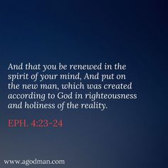 Eph. 4:23-24 And that you be renewed in the spirit of your mind, And put on the new man, which was created according to God in righteousness and holiness of the reality. #Bible #Verse #Scripture quoted at www.agodman.com