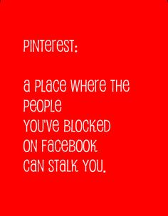 "Dear Pinterest, when will you add a ""block"" feature?  You're not my friend on FB, heck you are not my friend at all!  Have some self respect and let it go! Do you feel rediculous? Because you sure look it! so why don't you unfollow me here, stalker? Now go deny it all, AGAIN and repin that!! ....wow, guess I'm not the only one! Smh!"