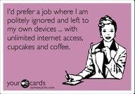 Politely ignored.  CHECK.  Own Devices.  CHECK.  Unlimited Coffee.  Check.  3 out of 5 ain't bad!  Two bad the 2 missing are most important...
