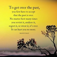 to get over the pst, you first have to accept that the pain is over. no matter how many times you revisit it, analyze it, regret it, or sweat it, it's over. it can hurt you no more.