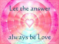 Let the answer always be Love