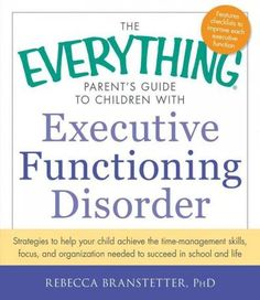 The Everything Parent's Guide to Children With Executive Functioning Disorder: Strategies to help your child achi...