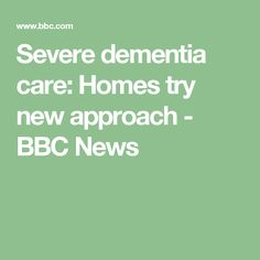 Severe dementia care: Homes try new approach - BBC News