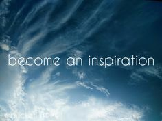 become an inspiration to someone.