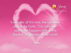 """Even after all this time, the sun never says to the Earth, """"You owe me."""" Look what happens with a love like that. It lights the whole world. – Hafiz http://jasminbalance.com/todays-inspirational-quote-by-hafiz/"""