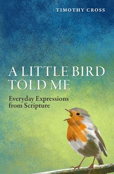 A Little Bird Told Me: Everyday Expressions from Scripture by Timothy Cross ISBN: 9781781915530 http://christianfocus.com/item/show/1723/-