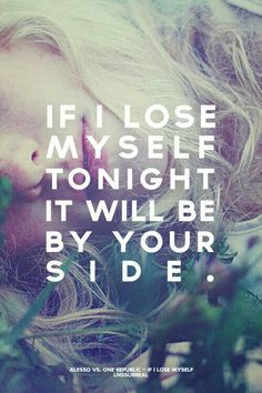 If I loose myself tonight... it will be by your side...