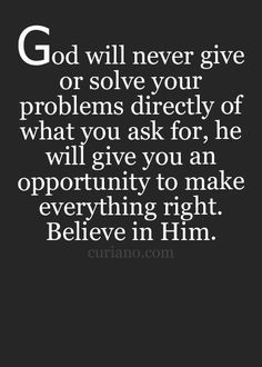 God will never give or solve your problems directly of what you ask for, he will give you an opportunity to make everything right. Believe in Him.