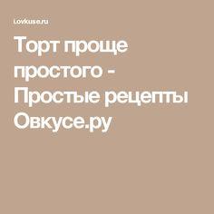 Торт проще простого - Простые рецепты Овкусе.ру