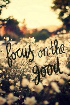 That's all I can do is focus on the good and forget the bad.